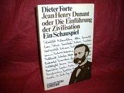 Jean Henry Dunant oder die Entführung der Zivilisation : e. Schauspiel